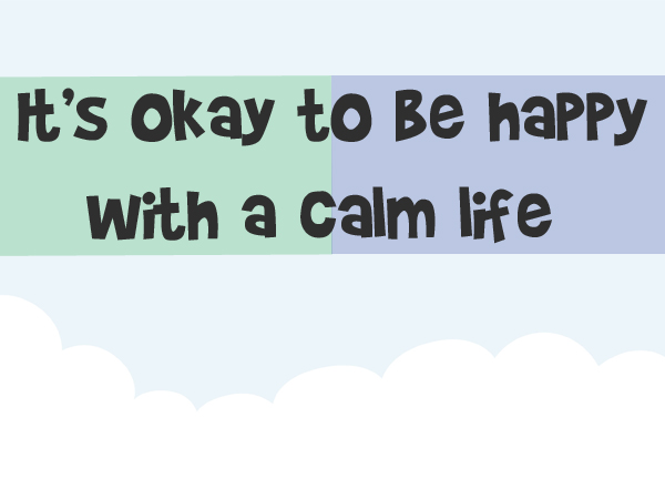 Its ok to be happy with a calm life