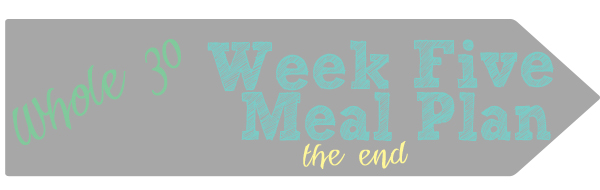 Whole 30 Week Five Meal Plan